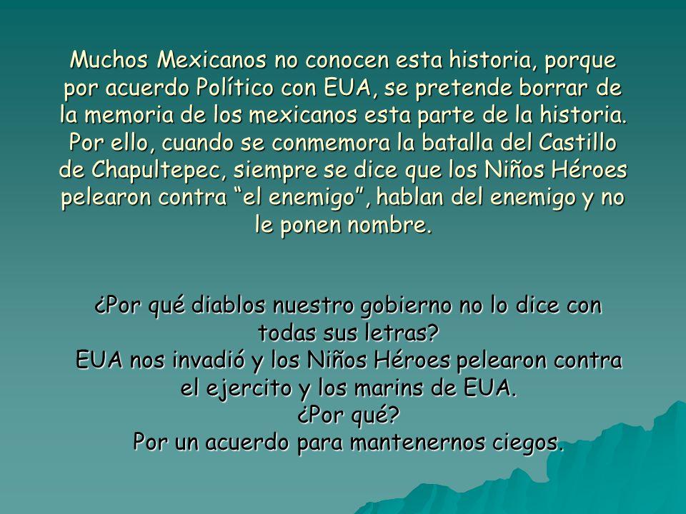 Muchos Mexicanos no conocen esta historia, porque por acuerdo Político con EUA, se pretende borrar de la memoria de los mexicanos esta parte de la his
