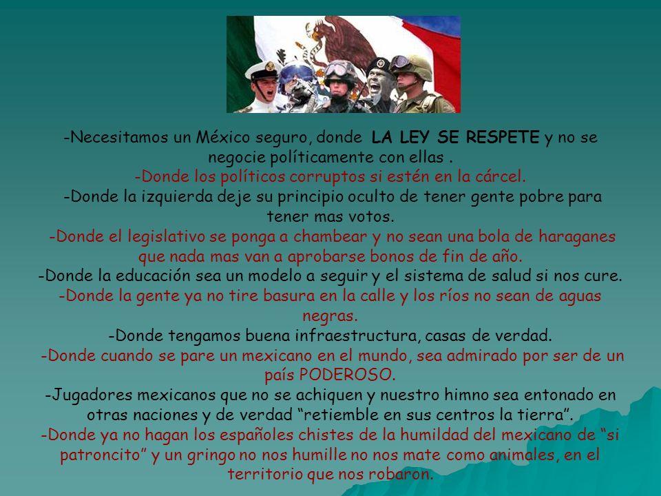 -Necesitamos un México seguro, donde LA LEY SE RESPETE y no se negocie políticamente con ellas. -Donde los políticos corruptos si estén en la cárcel.