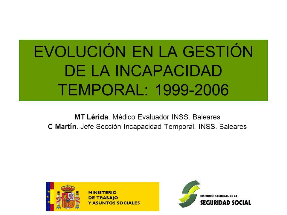 EVOLUCIÓN EN LA GESTIÓN DE LA INCAPACIDAD TEMPORAL: 1999-2006 MT Lérida. Médico Evaluador INSS. Baleares C Martín. Jefe Sección Incapacidad Temporal.