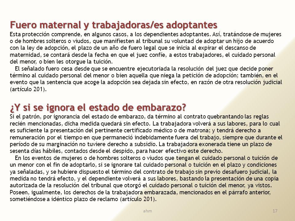 16 ¿Qué es el fuero maternal? Durante el período de embarazo y hasta un año después de expirado el descanso de maternidad, el empleador no puede poner