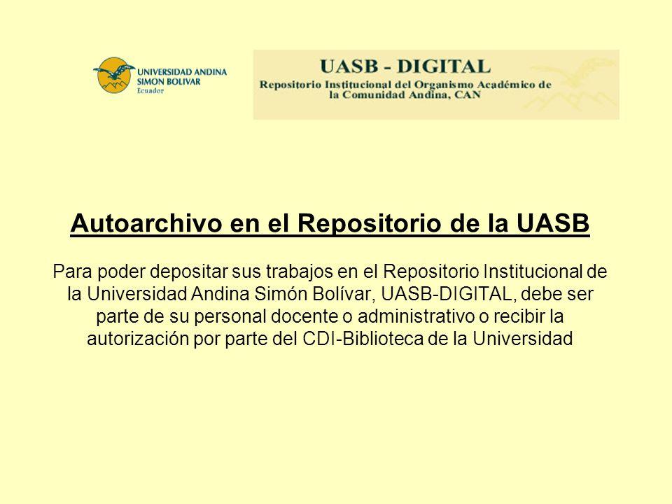 Autoarchivo en el Repositorio de la UASB Para poder depositar sus trabajos en el Repositorio Institucional de la Universidad Andina Simón Bolívar, UASB-DIGITAL, debe ser parte de su personal docente o administrativo o recibir la autorización por parte del CDI-Biblioteca de la Universidad