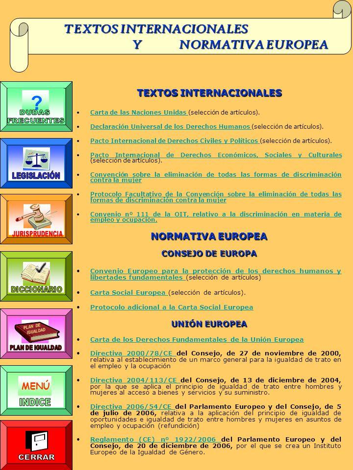 TEXTOS INTERNACIONALES Y NORMATIVA EUROPEA Y NORMATIVA EUROPEA TEXTOS INTERNACIONALES Carta de las Naciones Unidas (selección de artículos).Carta de las Naciones Unidas Declaración Universal de los Derechos Humanos (selección de artículos).Declaración Universal de los Derechos Humanos Pacto Internacional de Derechos Civiles y Políticos (selección de artículos).Pacto Internacional de Derechos Civiles y Políticos Pacto Internacional de Derechos Económicos, Sociales y Culturales (selección de artículos).Pacto Internacional de Derechos Económicos, Sociales y Culturales Convención sobre la eliminación de todas las formas de discriminación contra la mujerConvención sobre la eliminación de todas las formas de discriminación contra la mujer Protocolo Facultativo de la Convención sobre la eliminación de todas las formas de discriminación contra la mujerProtocolo Facultativo de la Convención sobre la eliminación de todas las formas de discriminación contra la mujer Convenio nº 111 de la OIT, relativo a la discriminación en materia de empleo y ocupación.Convenio nº 111 de la OIT, relativo a la discriminación en materia de empleo y ocupación.