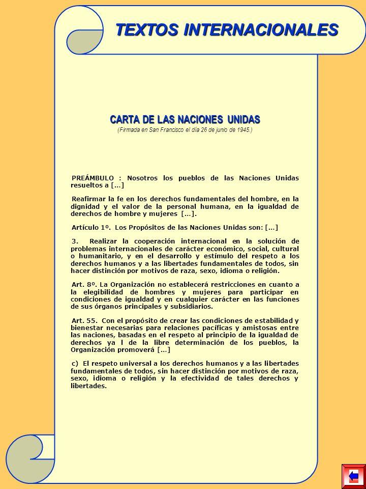 CARTA DE LAS NACIONES UNIDAS (Firmada en San Francisco el día 26 de junio de 1945.) PREÁMBULO : Nosotros los pueblos de las Naciones Unidas resueltos a […] Reafirmar la fe en los derechos fundamentales del hombre, en la dignidad y el valor de la personal humana, en la igualdad de derechos de hombre y mujeres […].