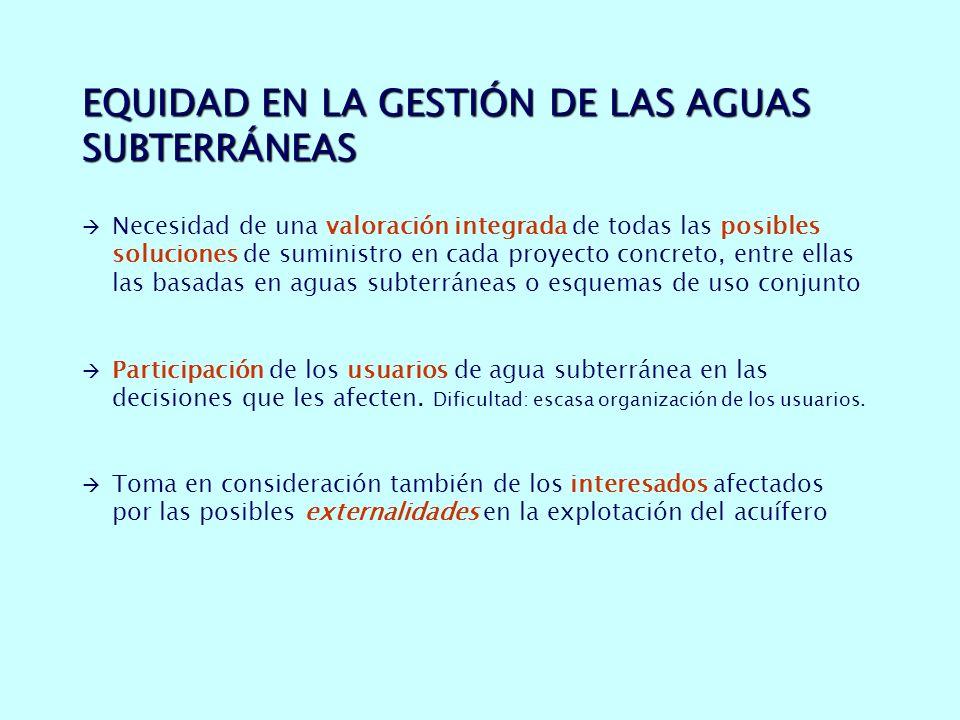 EQUIDAD EN LA GESTIÓN DE LAS AGUAS SUBTERRÁNEAS Necesidad de una valoración integrada de todas las posibles soluciones de suministro en cada proyecto concreto, entre ellas las basadas en aguas subterráneas o esquemas de uso conjunto Participación de los usuarios de agua subterránea en las decisiones que les afecten.