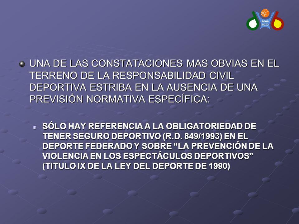 UNA DE LAS CONSTATACIONES MAS OBVIAS EN EL TERRENO DE LA RESPONSABILIDAD CIVIL DEPORTIVA ESTRIBA EN LA AUSENCIA DE UNA PREVISIÓN NORMATIVA ESPECÍFICA: SÓLO HAY REFERENCIA A LA OBLIGATORIEDAD DE TENER SEGURO DEPORTIVO (R.D.