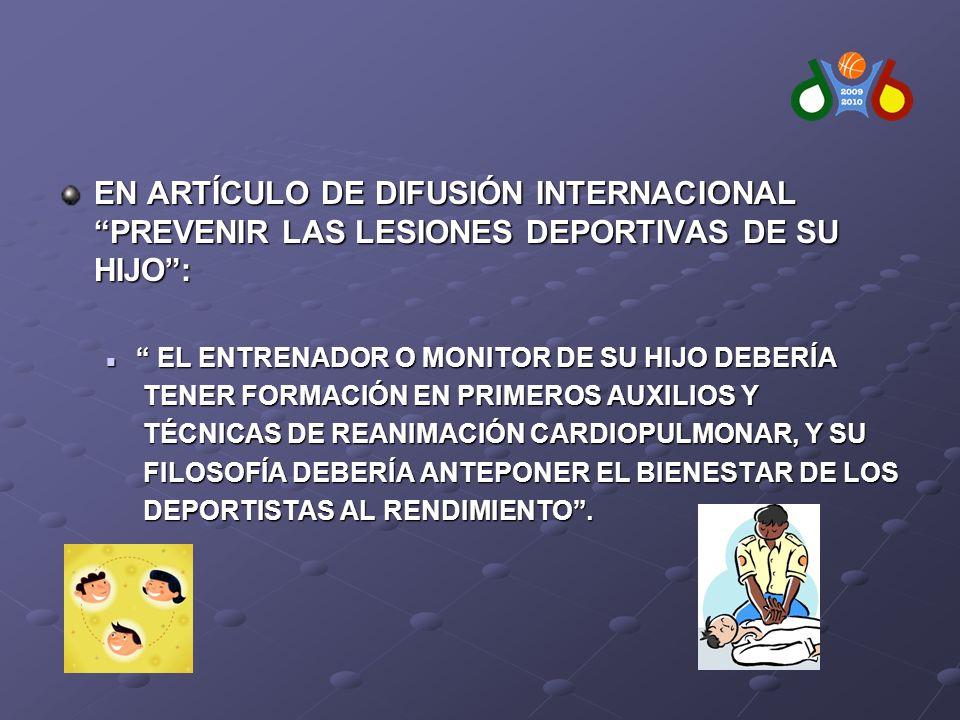 EN ARTÍCULO DE DIFUSIÓN INTERNACIONAL PREVENIR LAS LESIONES DEPORTIVAS DE SU HIJO: EL ENTRENADOR O MONITOR DE SU HIJO DEBERÍA EL ENTRENADOR O MONITOR DE SU HIJO DEBERÍA TENER FORMACIÓN EN PRIMEROS AUXILIOS Y TENER FORMACIÓN EN PRIMEROS AUXILIOS Y TÉCNICAS DE REANIMACIÓN CARDIOPULMONAR, Y SU TÉCNICAS DE REANIMACIÓN CARDIOPULMONAR, Y SU FILOSOFÍA DEBERÍA ANTEPONER EL BIENESTAR DE LOS FILOSOFÍA DEBERÍA ANTEPONER EL BIENESTAR DE LOS DEPORTISTAS AL RENDIMIENTO.
