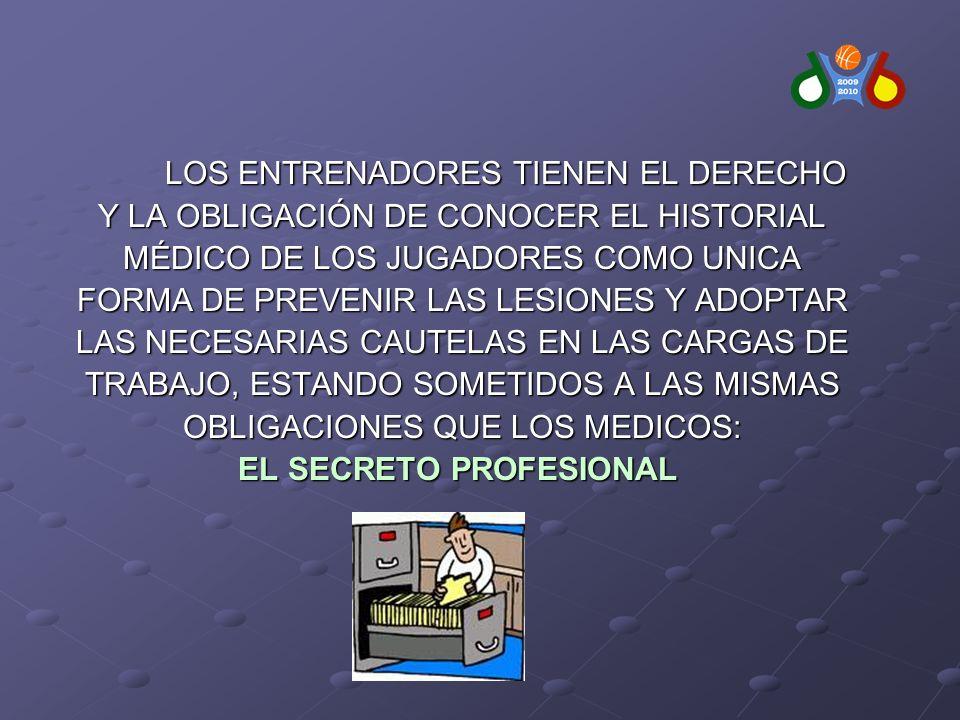 LOS ENTRENADORES TIENEN EL DERECHO Y LA OBLIGACIÓN DE CONOCER EL HISTORIAL Y LA OBLIGACIÓN DE CONOCER EL HISTORIAL MÉDICO DE LOS JUGADORES COMO UNICA MÉDICO DE LOS JUGADORES COMO UNICA FORMA DE PREVENIR LAS LESIONES Y ADOPTAR FORMA DE PREVENIR LAS LESIONES Y ADOPTAR LAS NECESARIAS CAUTELAS EN LAS CARGAS DE LAS NECESARIAS CAUTELAS EN LAS CARGAS DE TRABAJO, ESTANDO SOMETIDOS A LAS MISMAS TRABAJO, ESTANDO SOMETIDOS A LAS MISMAS OBLIGACIONES QUE LOS MEDICOS: OBLIGACIONES QUE LOS MEDICOS: EL SECRETO PROFESIONAL