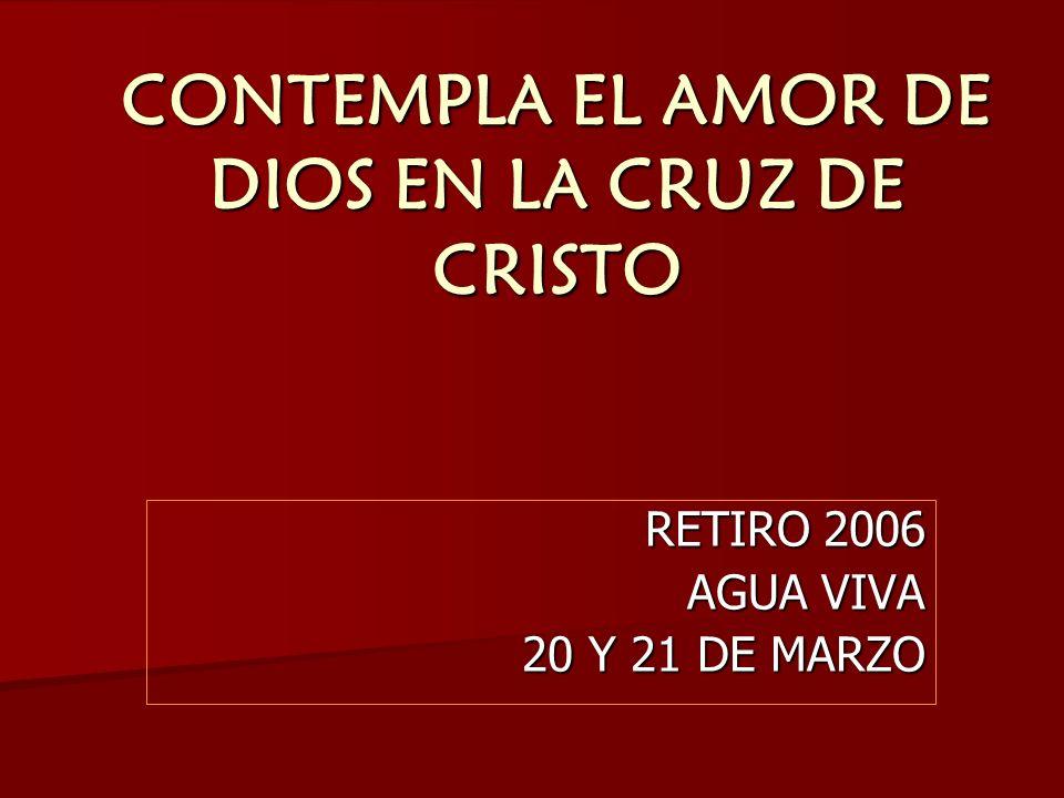 CONTEMPLA EL AMOR DE DIOS EN LA CRUZ DE CRISTO RETIRO 2006 AGUA VIVA 20 Y 21 DE MARZO