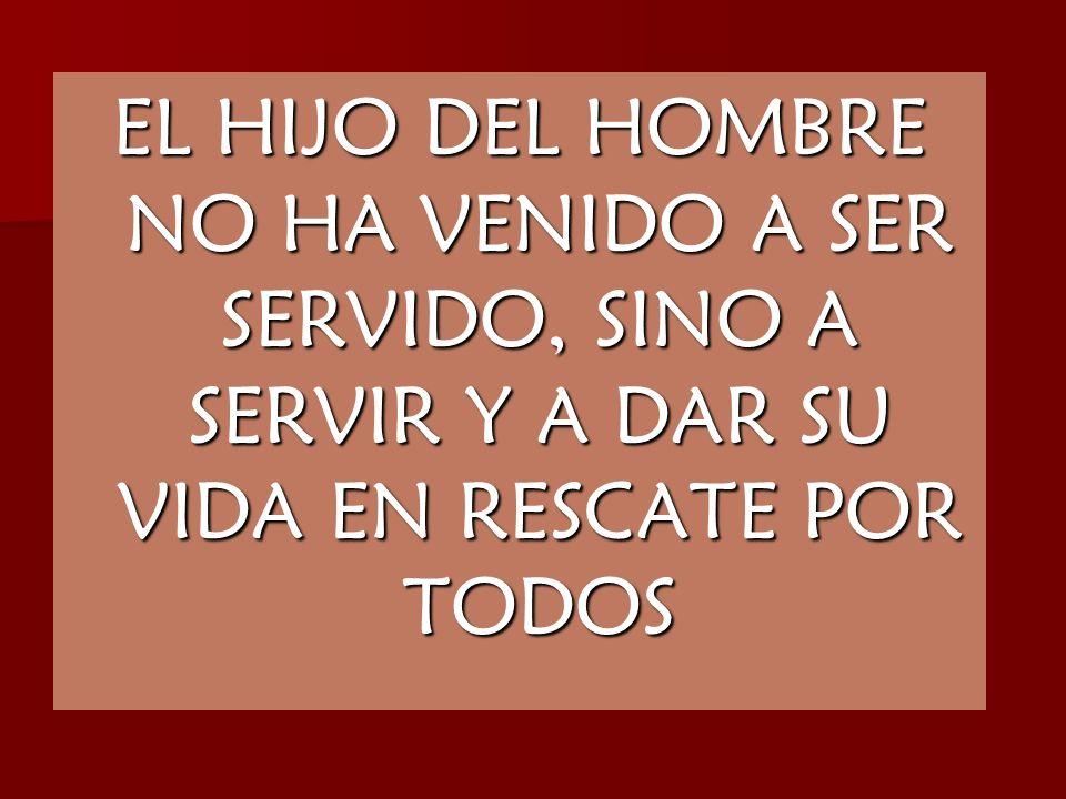 EL HIJO DEL HOMBRE NO HA VENIDO A SER SERVIDO, SINO A SERVIR Y A DAR SU VIDA EN RESCATE POR TODOS