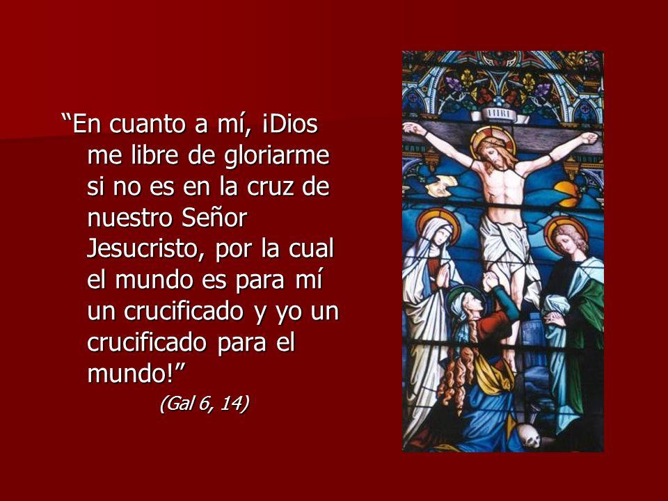En cuanto a mí, ¡Dios me libre de gloriarme si no es en la cruz de nuestro Señor Jesucristo, por la cual el mundo es para mí un crucificado y yo un crucificado para el mundo.