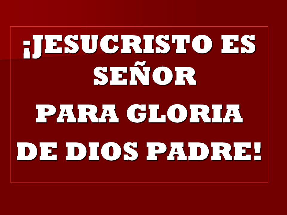 ¡JESUCRISTO ES SEÑOR PARA GLORIA DE DIOS PADRE!