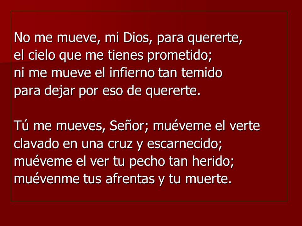 No me mueve, mi Dios, para quererte, el cielo que me tienes prometido; ni me mueve el infierno tan temido para dejar por eso de quererte.