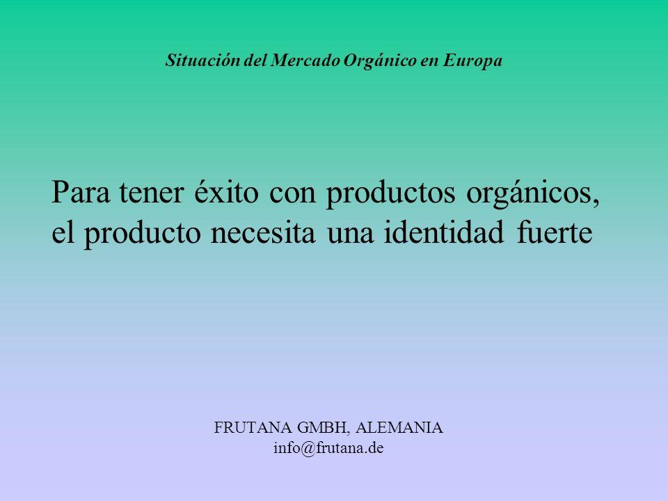 FRUTANA GMBH, ALEMANIA info@frutana.de Situación del Mercado Orgánico en Europa Para tener éxito con productos orgánicos, el producto necesita una ide