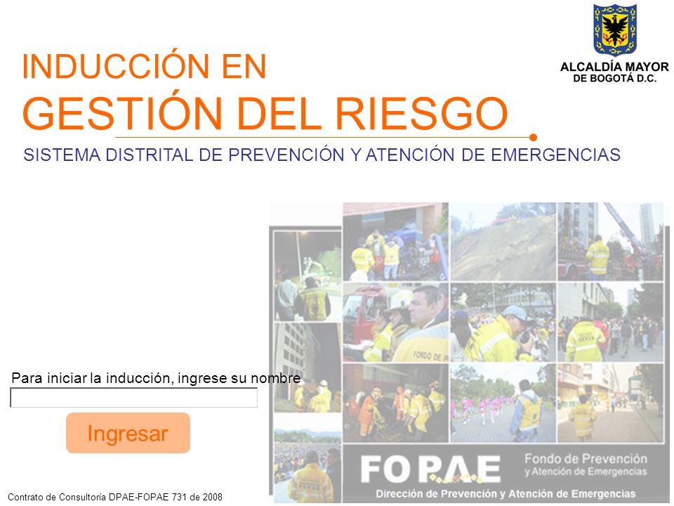 INDUCCIÓN EN GESTIÓN DEL RIESGO Contrato de Consultoría DPAE-FOPAE 731 de 2008 Para iniciar la inducción, ingrese su nombre Ingresar SISTEMA DISTRITAL DE PREVENCIÓN Y ATENCIÓN DE EMERGENCIAS