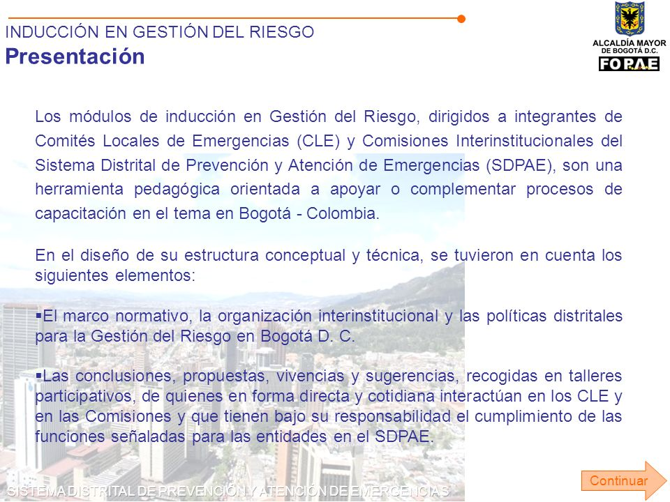 INDUCCIÓN EN GESTIÓN DEL RIESGO Presentación Los módulos de inducción en Gestión del Riesgo, dirigidos a integrantes de Comités Locales de Emergencias (CLE) y Comisiones Interinstitucionales del Sistema Distrital de Prevención y Atención de Emergencias (SDPAE), son una herramienta pedagógica orientada a apoyar o complementar procesos de capacitación en el tema en Bogotá - Colombia.