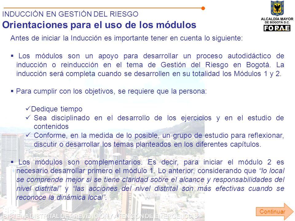 INDUCCIÓN EN GESTIÓN DEL RIESGO Orientaciones para el uso de los módulos Antes de iniciar la Inducción es importante tener en cuenta lo siguiente: Los módulos son un apoyo para desarrollar un proceso autodidáctico de inducción o reinducción en el tema de Gestión del Riesgo en Bogotá.