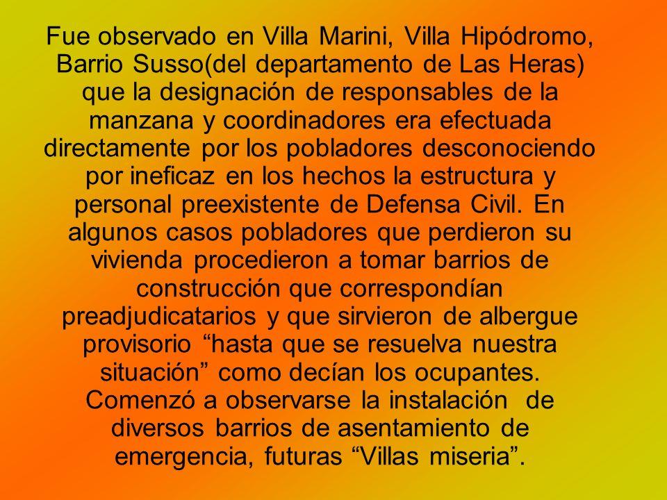 Fue observado en Villa Marini, Villa Hipódromo, Barrio Susso(del departamento de Las Heras) que la designación de responsables de la manzana y coordinadores era efectuada directamente por los pobladores desconociendo por ineficaz en los hechos la estructura y personal preexistente de Defensa Civil.