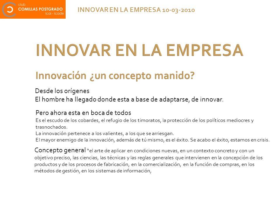 INNOVAR EN LA EMPRESA INNOVAR EN LA EMPRESA 10-03-2010 Desde los orígenes El hombre ha llegado donde esta a base de adaptarse, de innovar. Pero ahora