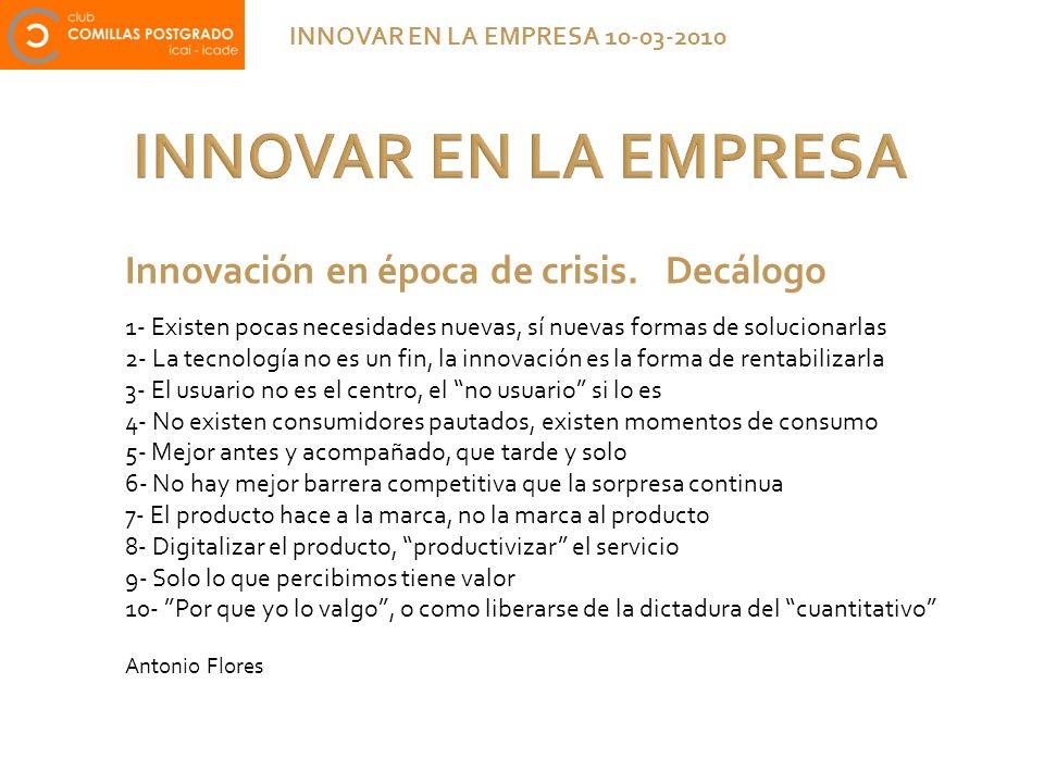 INNOVAR EN LA EMPRESA INNOVAR EN LA EMPRESA 10-03-2010 Innovación en época de crisis. Decálogo 1- Existen pocas necesidades nuevas, sí nuevas formas d