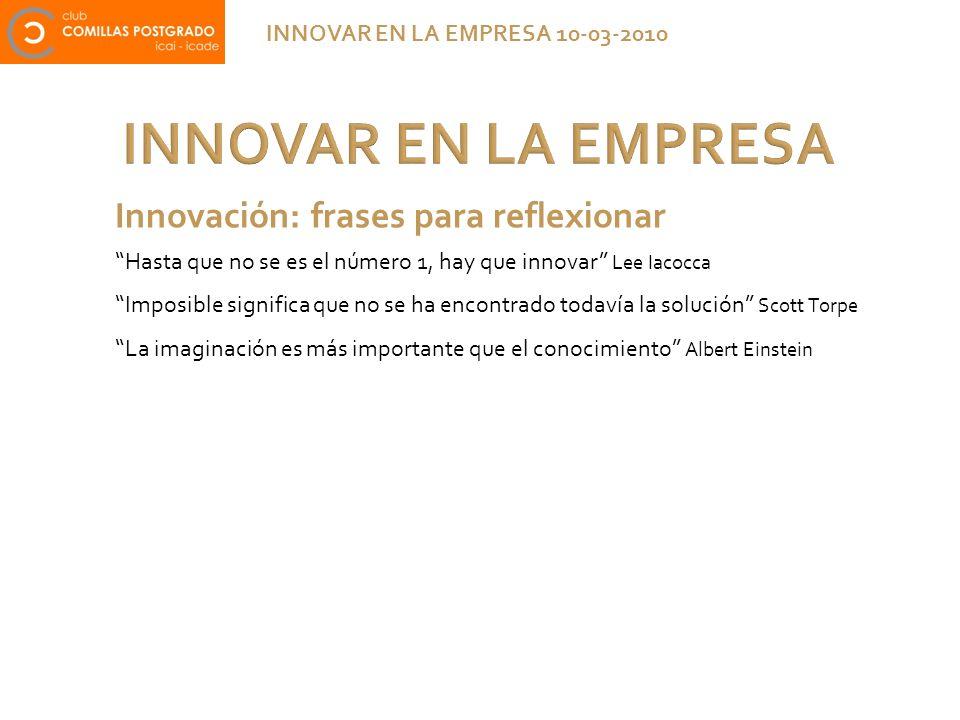 INNOVAR EN LA EMPRESA INNOVAR EN LA EMPRESA 10-03-2010 Innovación: frases para reflexionar Hasta que no se es el número 1, hay que innovar Lee Iacocca