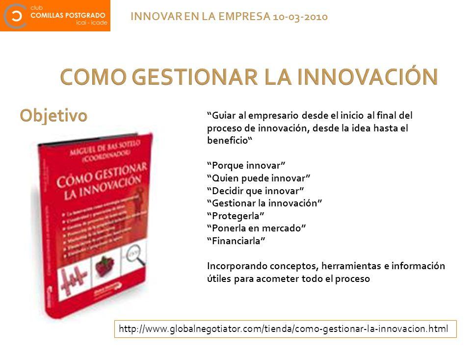 COMO GESTIONAR LA INNOVACIÓN INNOVAR EN LA EMPRESA 10-03-2010 Guiar al empresario desde el inicio al final del proceso de innovación, desde la idea ha