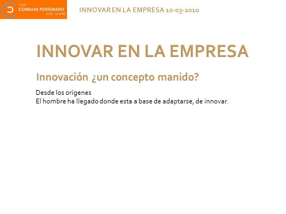 INNOVAR EN LA EMPRESA INNOVAR EN LA EMPRESA 10-03-2010 Desde los orígenes El hombre ha llegado donde esta a base de adaptarse, de innovar.