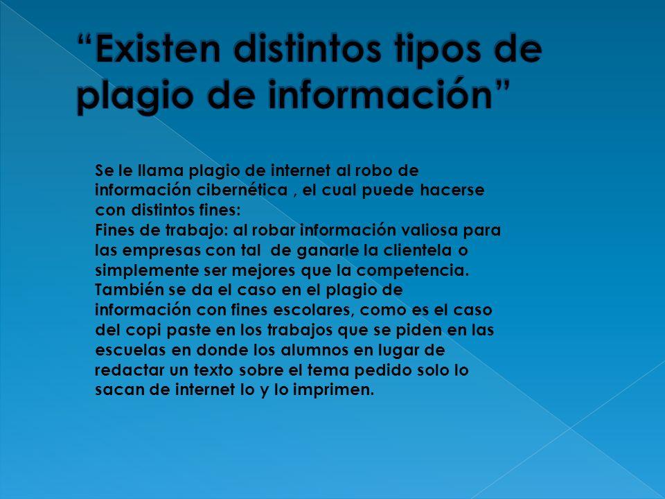 Se le llama plagio de internet al robo de información cibernética, el cual puede hacerse con distintos fines: Fines de trabajo: al robar información v