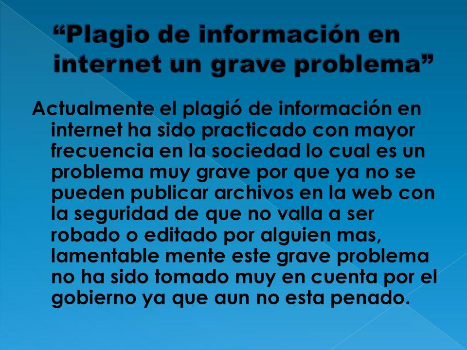 Actualmente el plagió de información en internet ha sido practicado con mayor frecuencia en la sociedad lo cual es un problema muy grave por que ya no