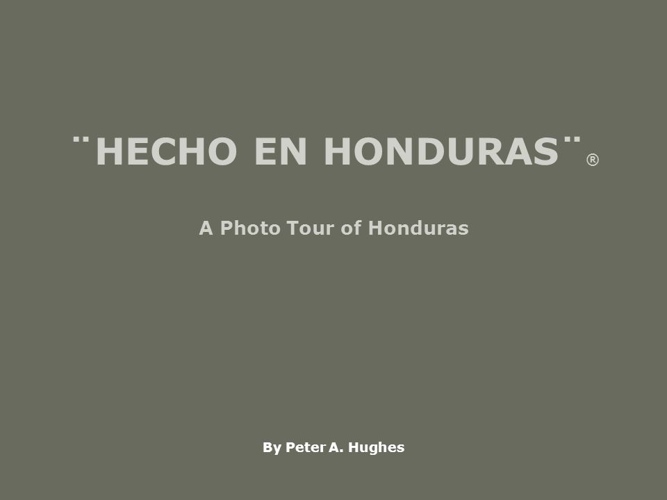 ¨HECHO EN HONDURAS¨ ® A Photo Tour of Honduras By Peter A. Hughes