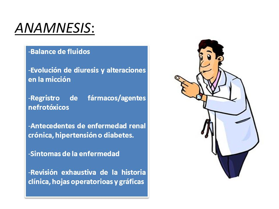 ANAMNESIS: -Balance de fluidos -Evolución de diuresis y alteraciones en la micción -Regristro de fármacos/agentes nefrotóxicos -Antecedentes de enfermedad renal crónica, hipertensión o diabetes.