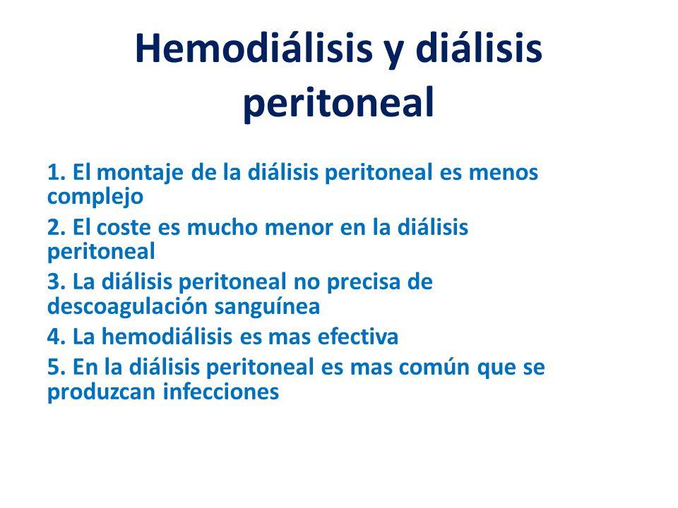 Hemodiálisis y diálisis peritoneal 1. El montaje de la diálisis peritoneal es menos complejo 2. El coste es mucho menor en la diálisis peritoneal 3. L