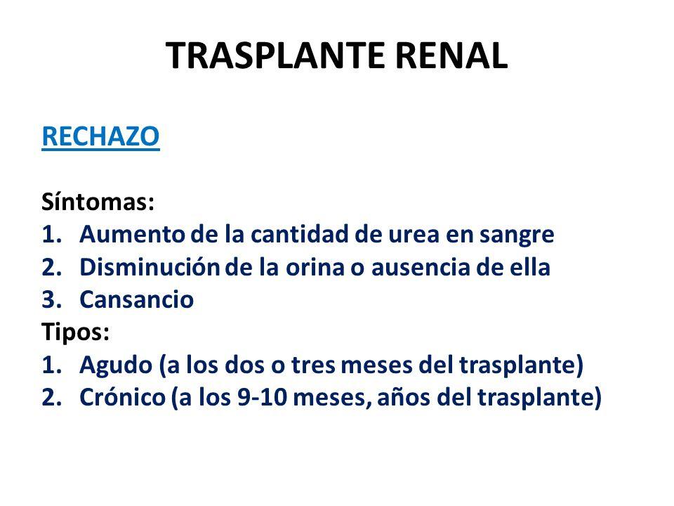 TRASPLANTE RENAL RECHAZO Síntomas: 1.Aumento de la cantidad de urea en sangre 2.Disminución de la orina o ausencia de ella 3.Cansancio Tipos: 1.Agudo (a los dos o tres meses del trasplante) 2.Crónico (a los 9-10 meses, años del trasplante)