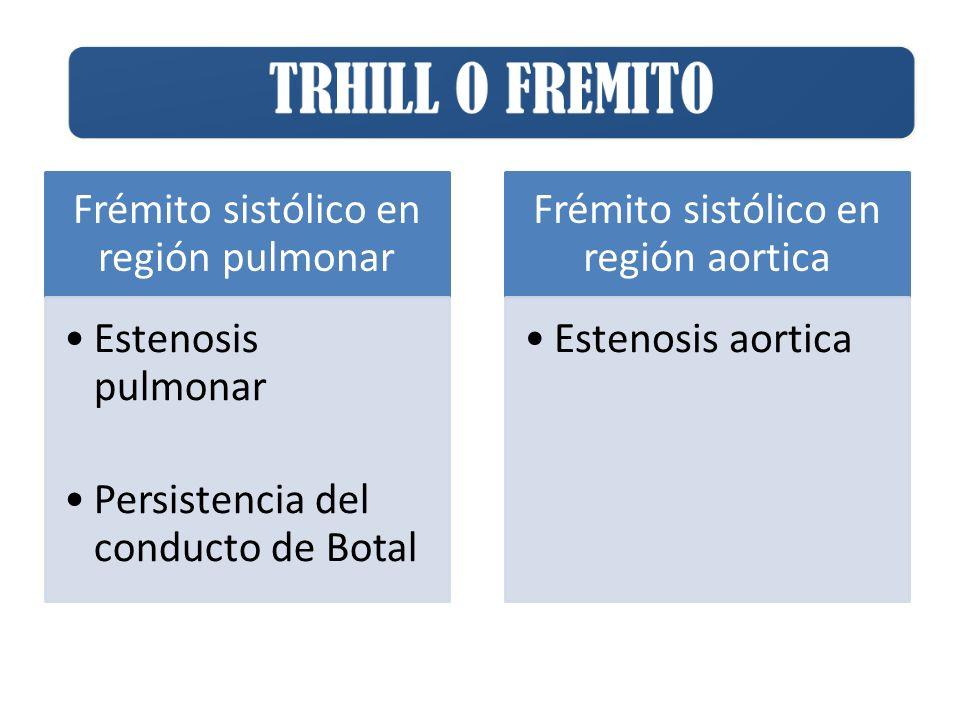 Frémito sistólico en región pulmonar Estenosis pulmonar Persistencia del conducto de Botal Frémito sistólico en región aortica Estenosis aortica