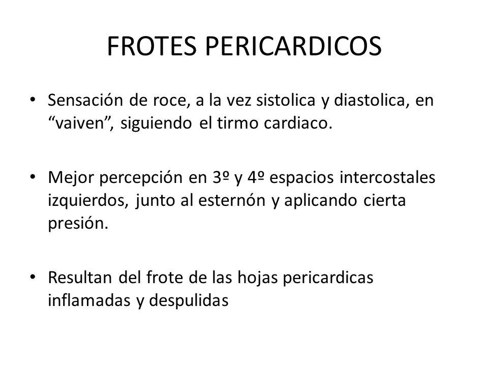 FROTES PERICARDICOS Sensación de roce, a la vez sistolica y diastolica, en vaiven, siguiendo el tirmo cardiaco.