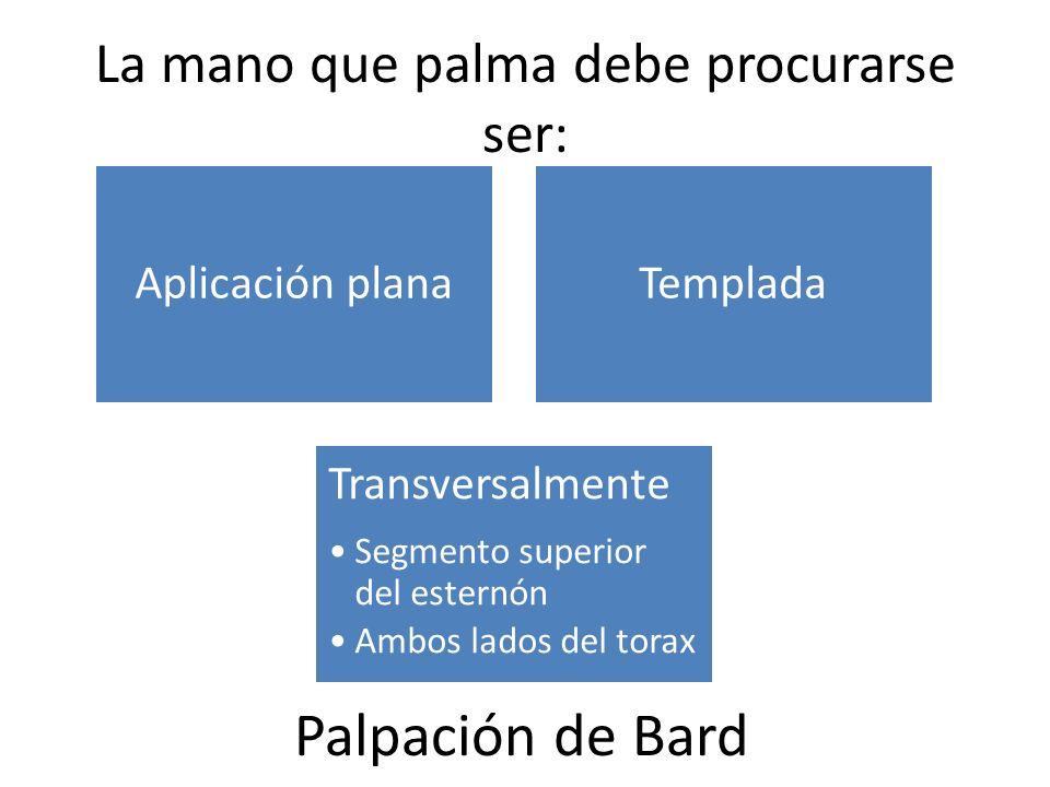 La mano que palma debe procurarse ser: Aplicación planaTemplada Transversalmente Segmento superior del esternón Ambos lados del torax Palpación de Bard