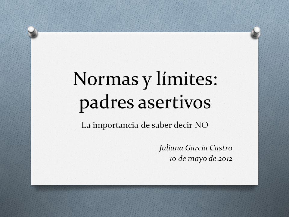 Normas y límites: padres asertivos La importancia de saber decir NO Juliana García Castro 10 de mayo de 2012