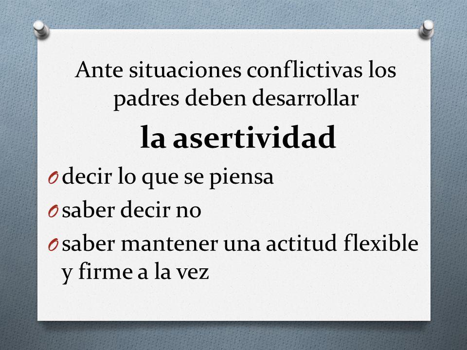 Ante situaciones conflictivas los padres deben desarrollar la asertividad O decir lo que se piensa O saber decir no O saber mantener una actitud flexi