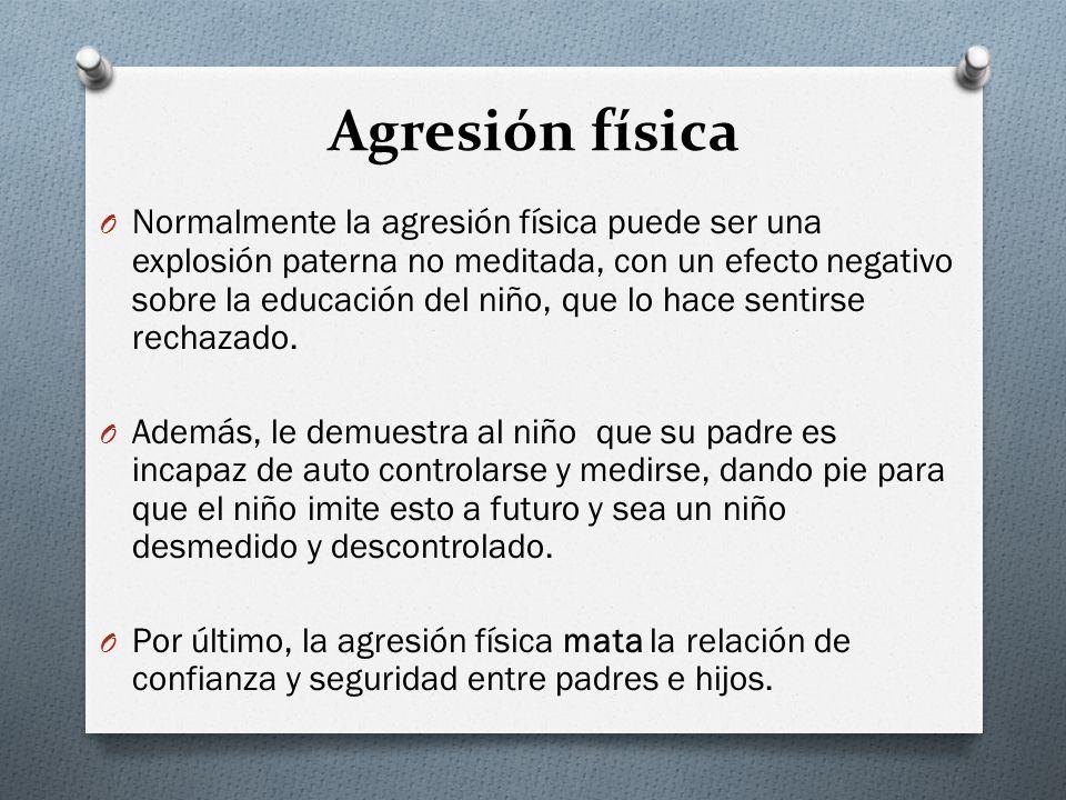 Agresión física O Normalmente la agresión física puede ser una explosión paterna no meditada, con un efecto negativo sobre la educación del niño, que