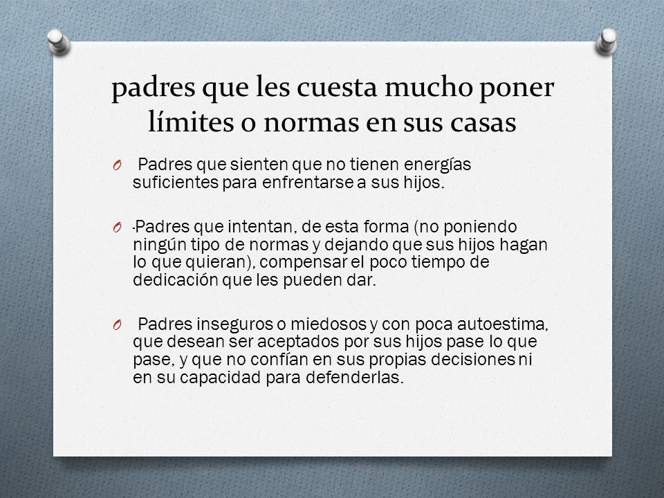 padres que les cuesta mucho poner límites o normas en sus casas O Padres que sienten que no tienen energías suficientes para enfrentarse a sus hijos.