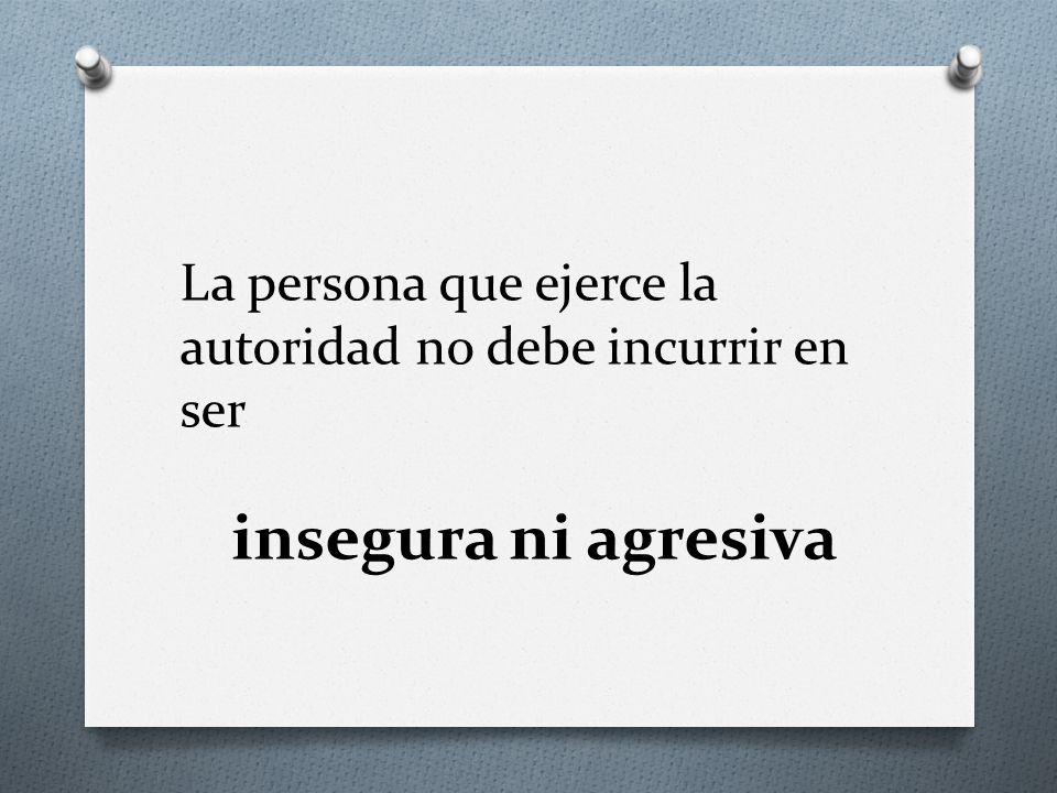 La persona que ejerce la autoridad no debe incurrir en ser insegura ni agresiva