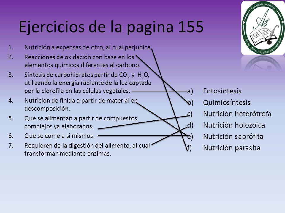 Ejercicios de la pagina 155 a)Fotosíntesis b)Quimiosíntesis c)Nutrición heterótrofa d)Nutrición holozoica e)Nutrición saprófita f)Nutrición parasita 1