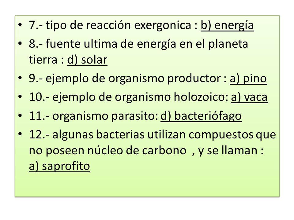 7.- tipo de reacción exergonica : b) energía 8.- fuente ultima de energía en el planeta tierra : d) solar 9.- ejemplo de organismo productor : a) pino