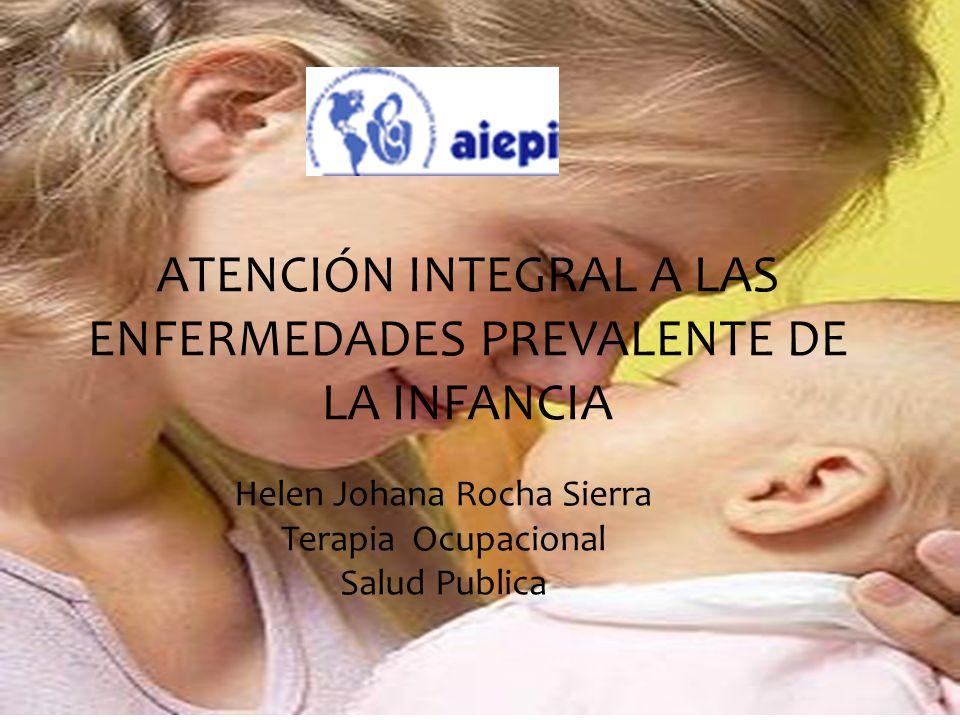 ATENCIÓN INTEGRAL A LAS ENFERMEDADES PREVALENTE DE LA INFANCIA Helen Johana Rocha Sierra Terapia Ocupacional Salud Publica