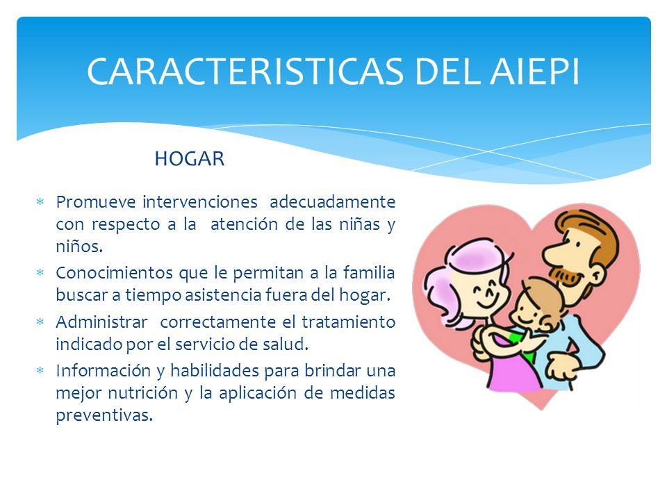 CARACTERISTICAS DEL AIEPI HOGAR Promueve intervenciones adecuadamente con respecto a la atención de las niñas y niños. Conocimientos que le permitan a