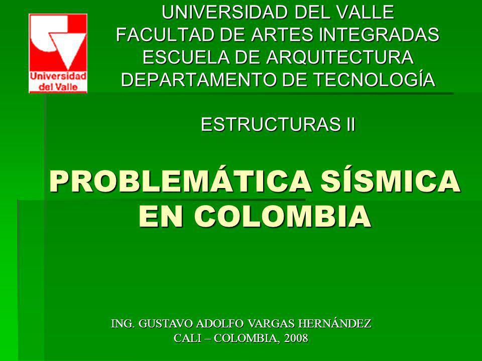 PROBLEMÁTICA SÍSMICA EN COLOMBIA UNIVERSIDAD DEL VALLE FACULTAD DE ARTES INTEGRADAS ESCUELA DE ARQUITECTURA DEPARTAMENTO DE TECNOLOGÍA ESTRUCTURAS II
