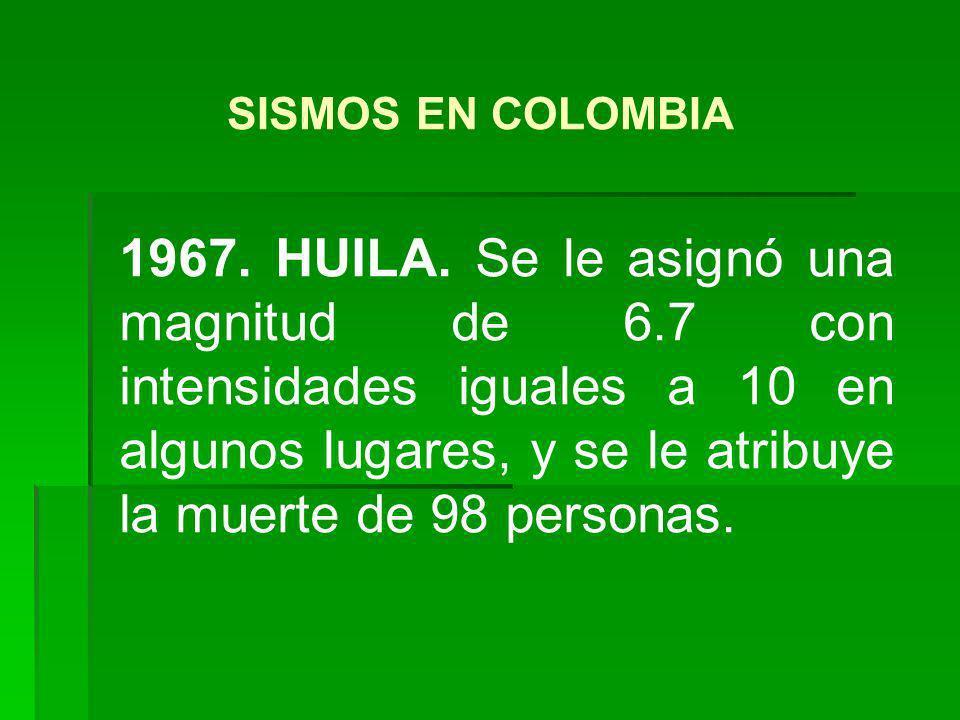 1967. HUILA. Se le asignó una magnitud de 6.7 con intensidades iguales a 10 en algunos lugares, y se le atribuye la muerte de 98 personas. SISMOS EN C
