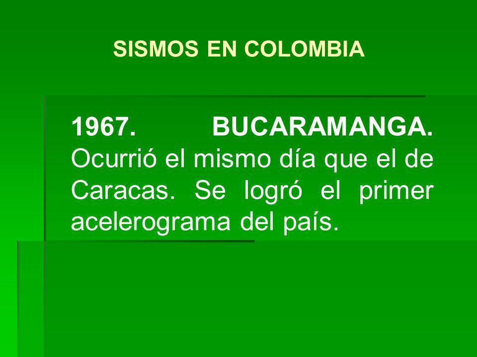 1967. BUCARAMANGA. Ocurrió el mismo día que el de Caracas. Se logró el primer acelerograma del país. SISMOS EN COLOMBIA