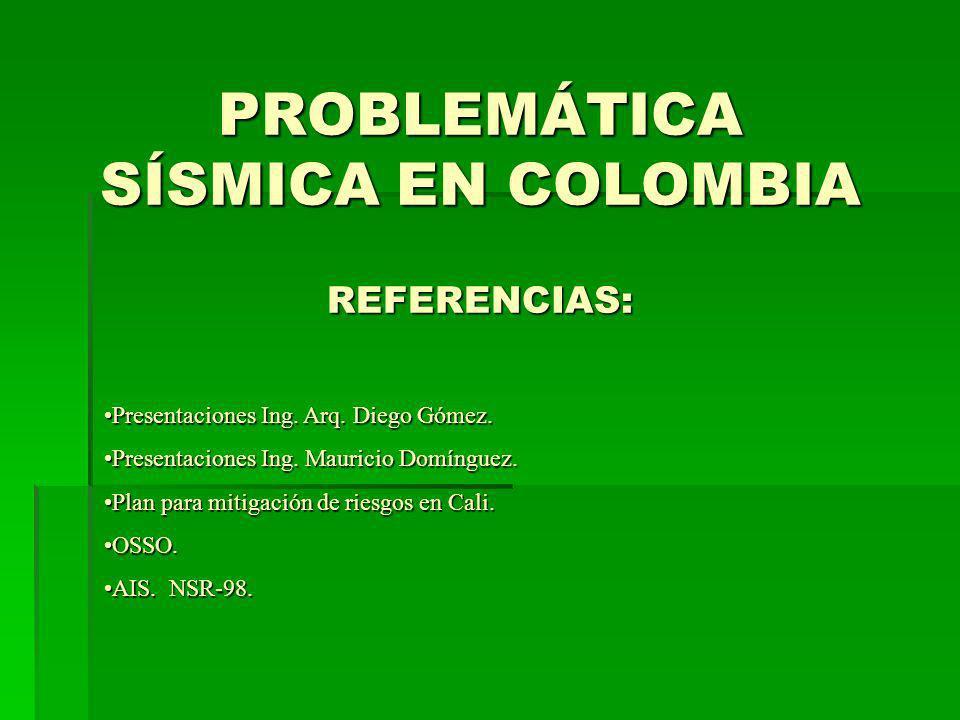 PROBLEMÁTICA SÍSMICA EN COLOMBIA REFERENCIAS: Presentaciones Ing. Arq. Diego Gómez.Presentaciones Ing. Arq. Diego Gómez. Presentaciones Ing. Mauricio