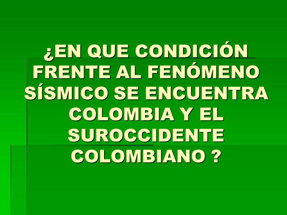 ¿EN QUE CONDICIÓN FRENTE AL FENÓMENO SÍSMICO SE ENCUENTRA COLOMBIA Y EL SUROCCIDENTE COLOMBIANO ?