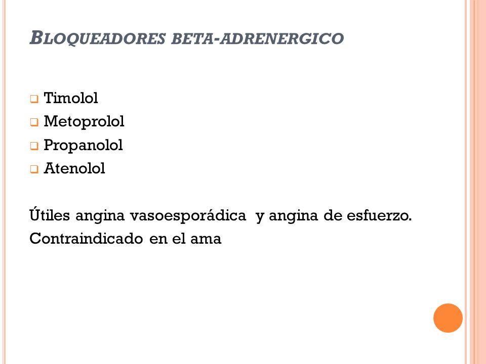 B LOQUEADORES BETA - ADRENERGICO Timolol Metoprolol Propanolol Atenolol Útiles angina vasoesporádica y angina de esfuerzo. Contraindicado en el ama